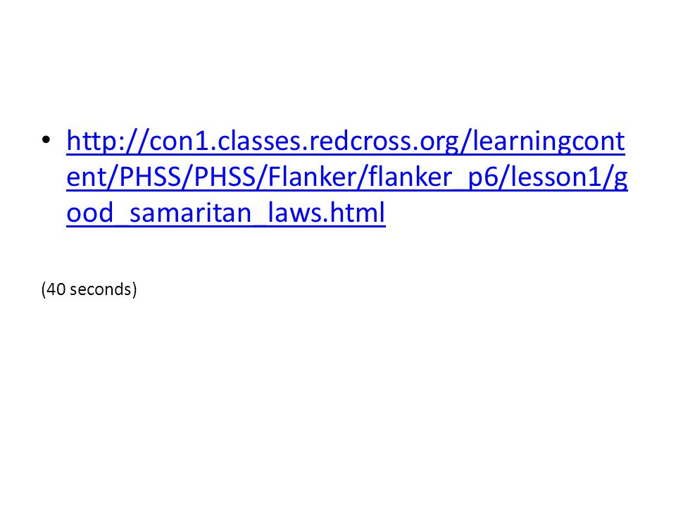 http://con1.classes.redcross.org/learningcont ent/PHSS/PHSS/Flanker/flanker_p6/lesson1/g ood_samaritan_laws.html http://con1.classes.redcross.org/learningcont ent/PHSS/PHSS/Flanker/flanker_p6/lesson1/g ood_samaritan_laws.html (40 seconds)