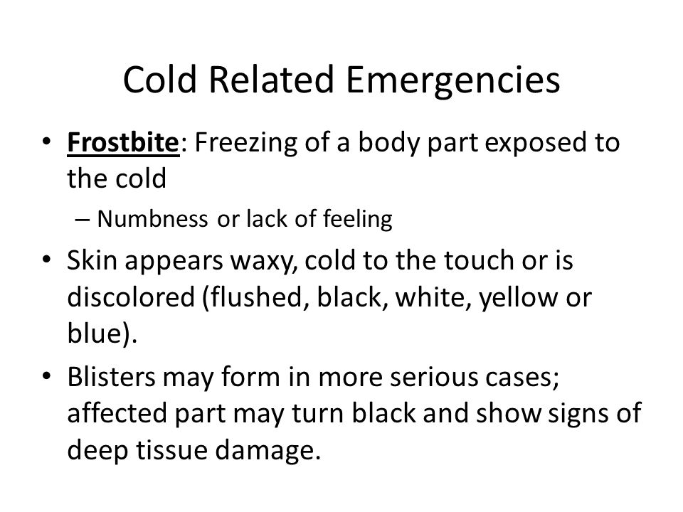 Cold Related Emergencies Frostbite: Freezing of a body part exposed to the cold – Numbness or lack of feeling Skin appears waxy, cold to the touch or is discolored (flushed, black, white, yellow or blue).