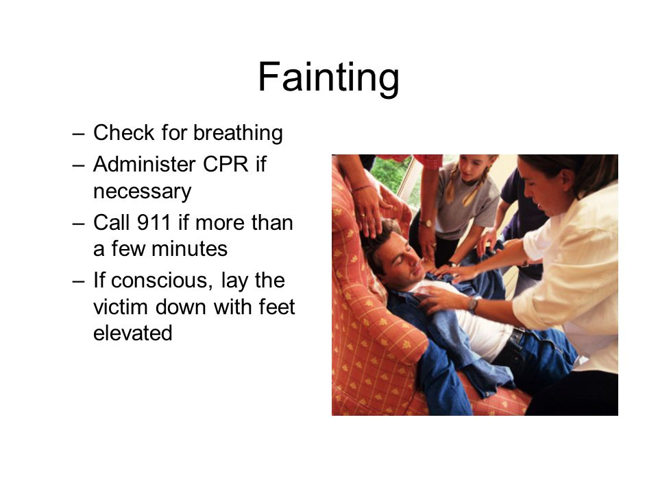 Fainting –Check for breathing –Administer CPR if necessary –Call 911 if more than a few minutes –If conscious, lay the victim down with feet elevated
