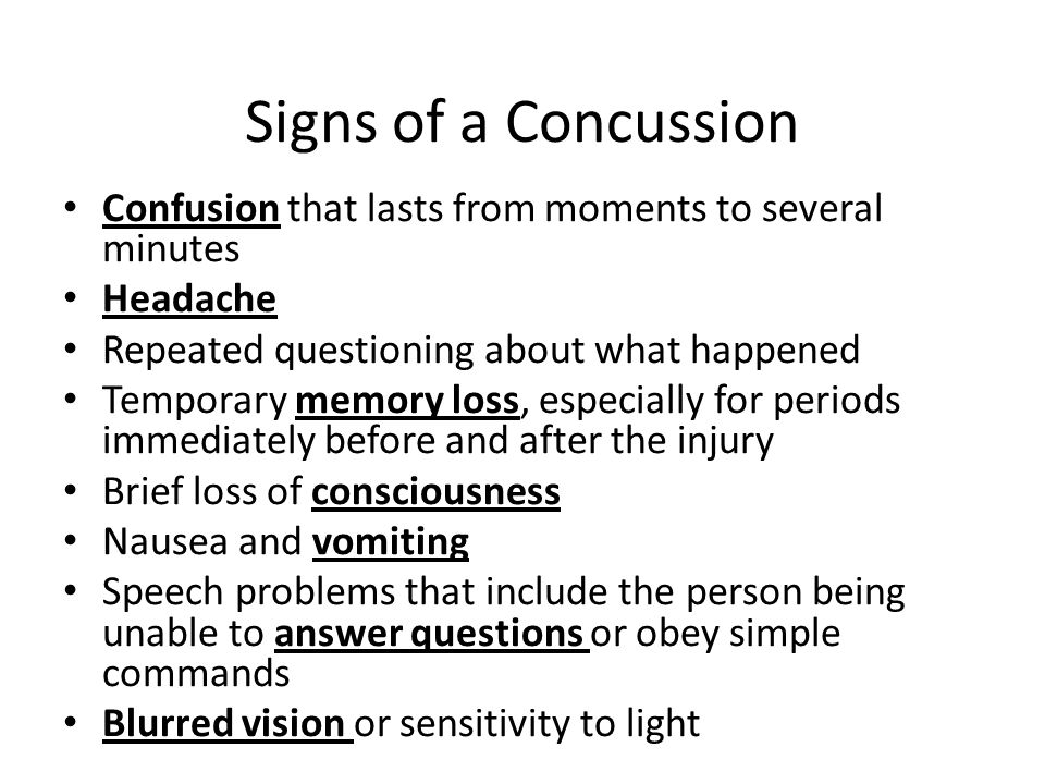 Confusion that lasts from moments to several minutes Headache Repeated questioning about what happened Temporary memory loss, especially for periods immediately before and after the injury Brief loss of consciousness Nausea and vomiting Speech problems that include the person being unable to answer questions or obey simple commands Blurred vision or sensitivity to light Signs of a Concussion