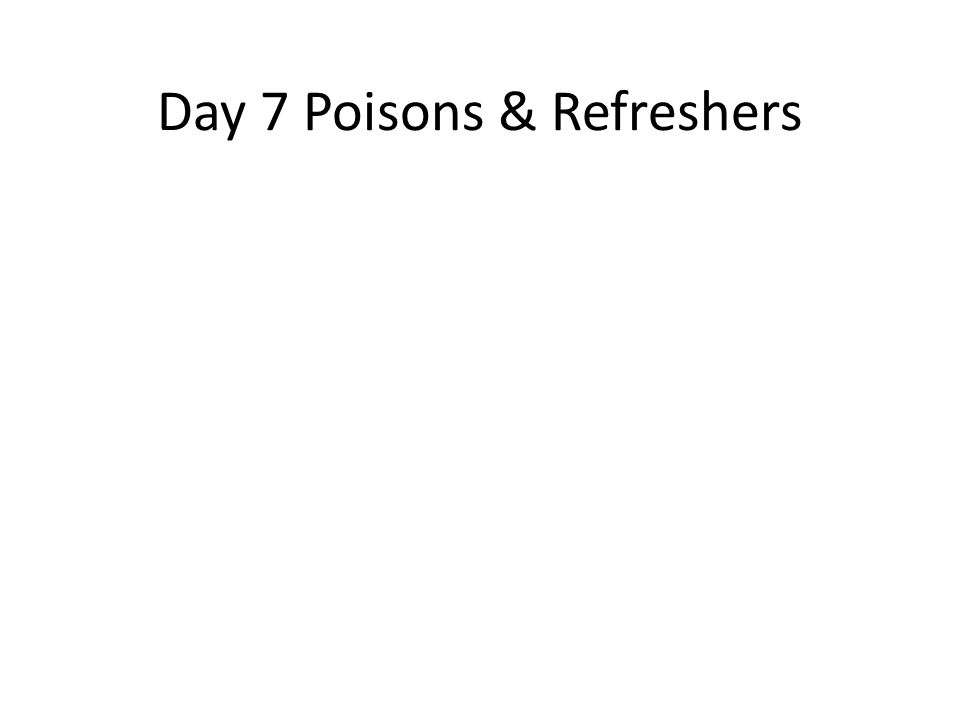 Day 7 Poisons & Refreshers