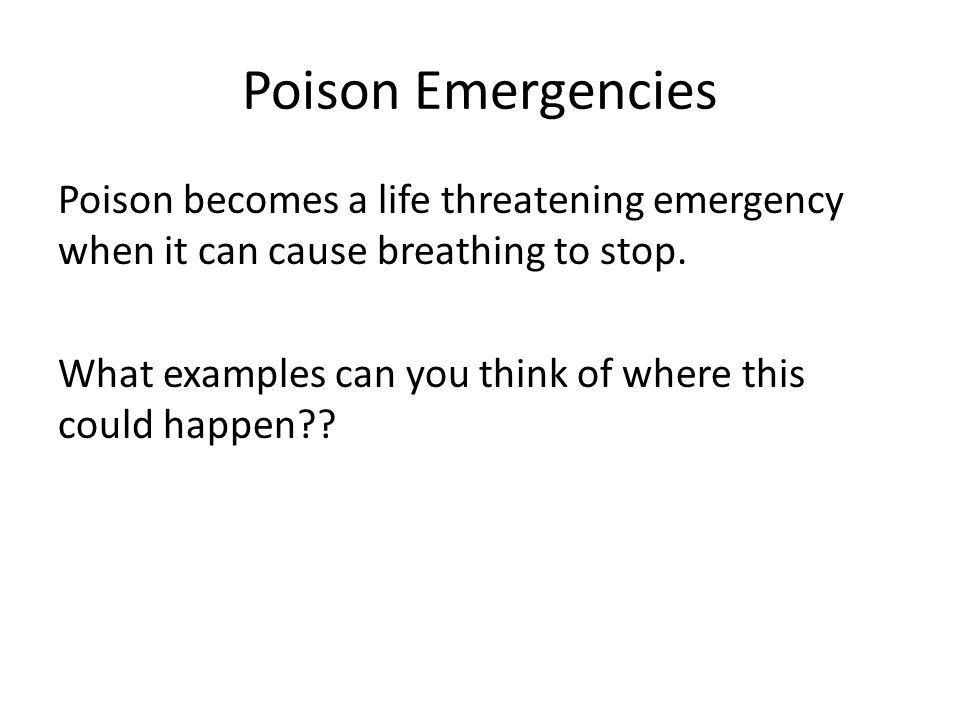 Poison Emergencies Poison becomes a life threatening emergency when it can cause breathing to stop.