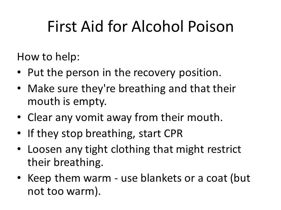 First Aid for Alcohol Poison How to help: Put the person in the recovery position.