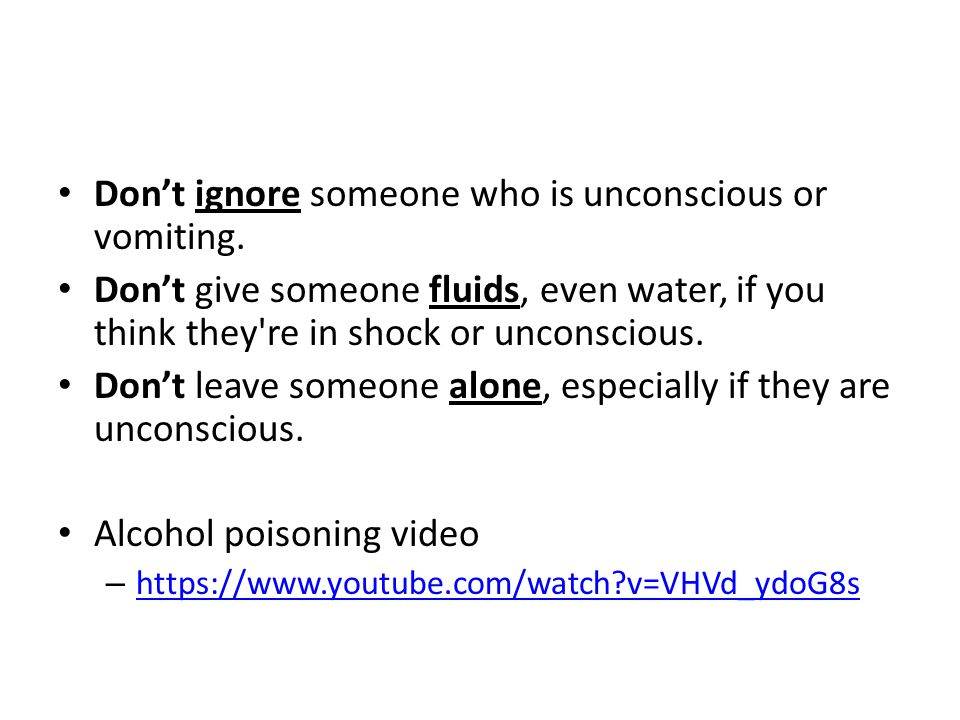 Don't ignore someone who is unconscious or vomiting.