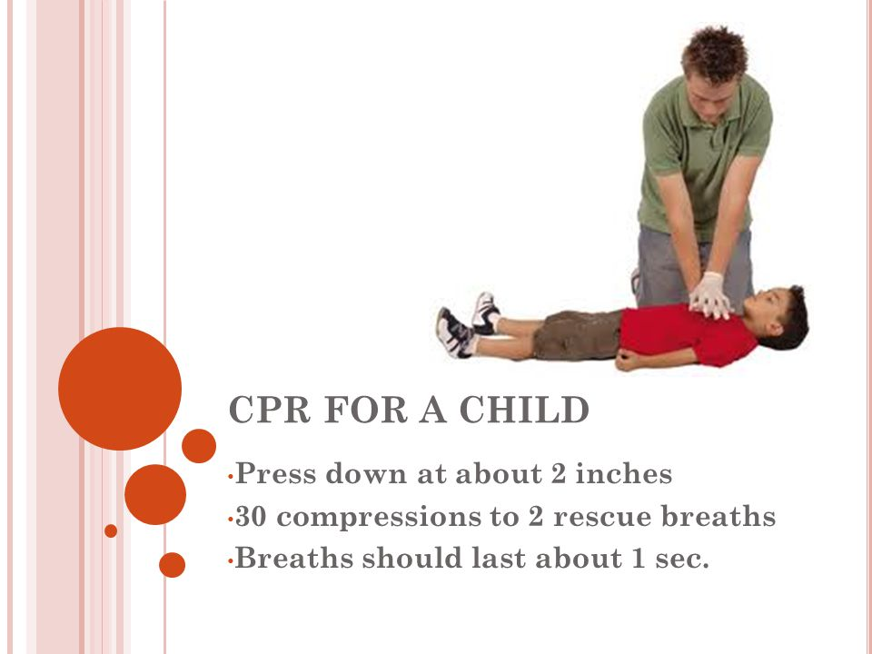 CPR FOR A CHILD Press down at about 2 inches 30 compressions to 2 rescue breaths Breaths should last about 1 sec.