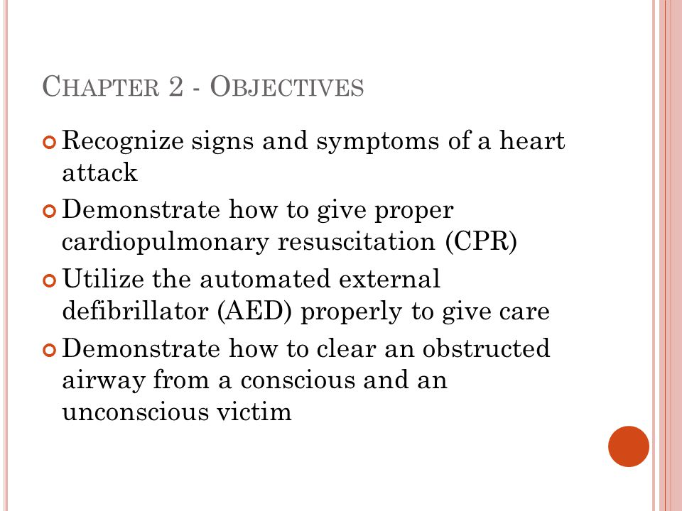 C HAPTER 2 - O BJECTIVES Recognize signs and symptoms of a heart attack Demonstrate how to give proper cardiopulmonary resuscitation (CPR) Utilize the
