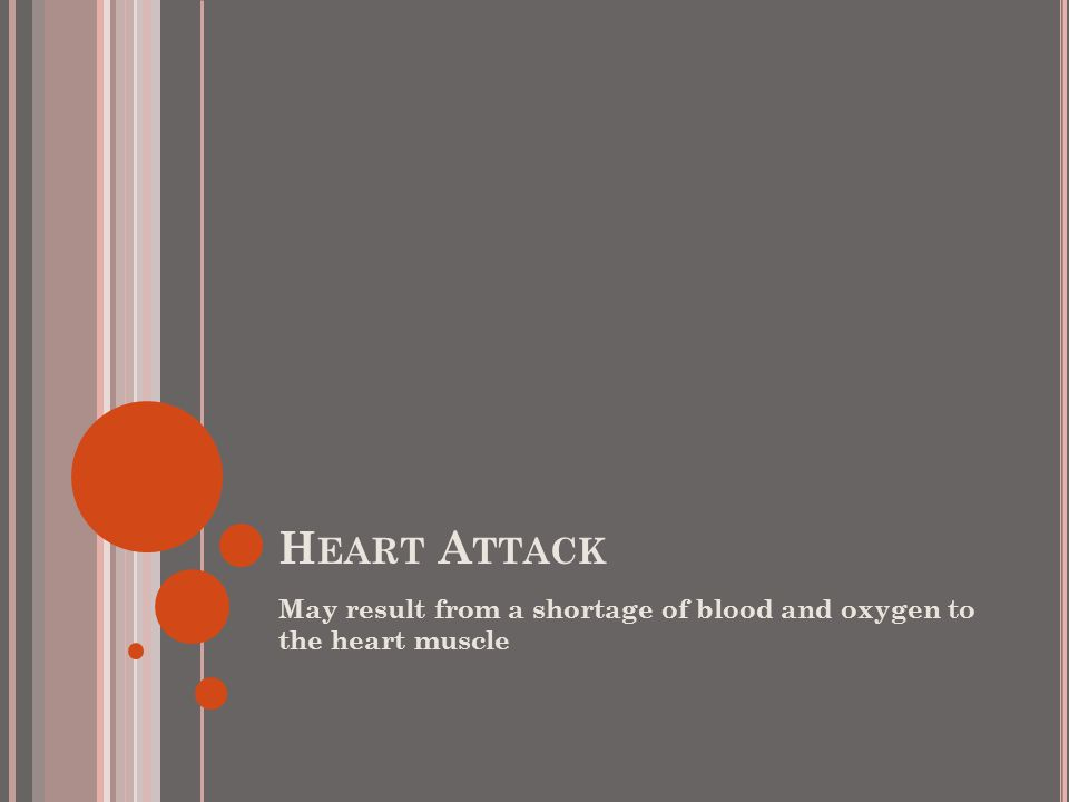 H EART A TTACK May result from a shortage of blood and oxygen to the heart muscle