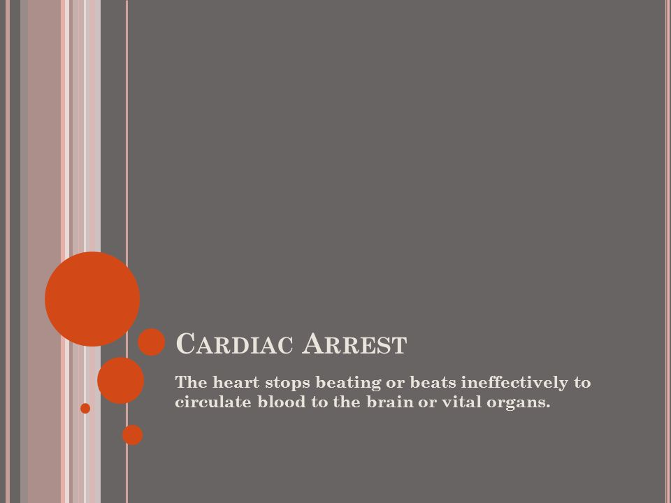 C ARDIAC A RREST The heart stops beating or beats ineffectively to circulate blood to the brain or vital organs.