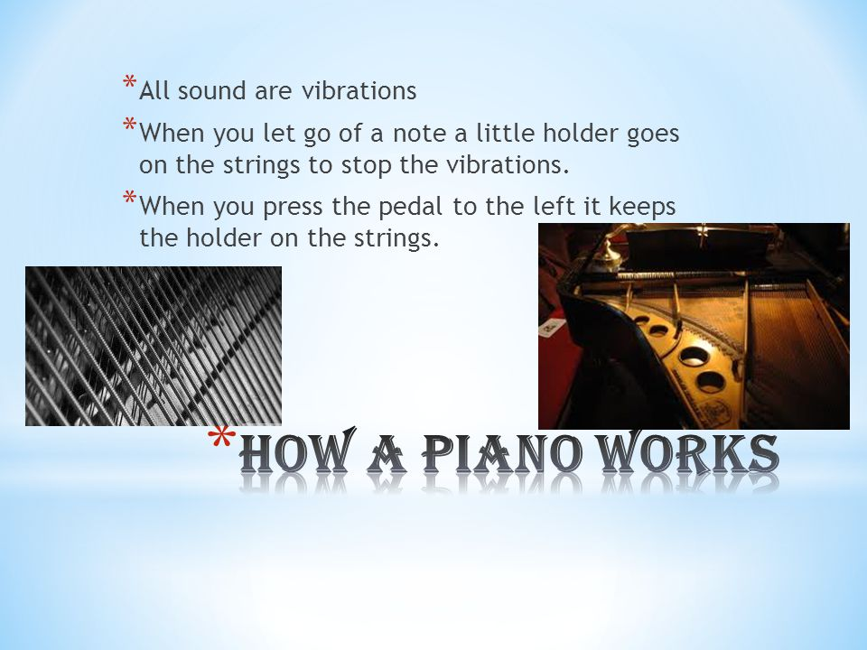 * The piano has been around since the 1600's * When you push a note down a little hammer hits the strings which makes vibrations which is sound. * Whe