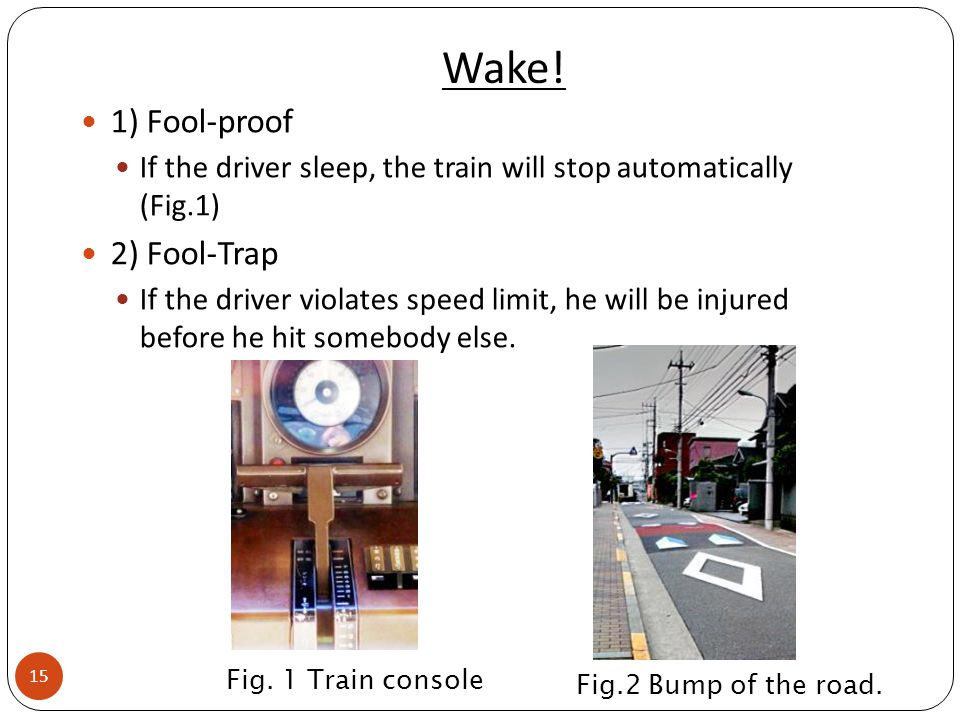 Wake! 1) Fool-proof If the driver sleep, the train will stop automatically (Fig.1) 2) Fool-Trap If the driver violates speed limit, he will be injured