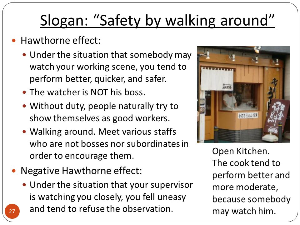 Slogan: Safety by walking around Hawthorne effect: Under the situation that somebody may watch your working scene, you tend to perform better, quicker, and safer.
