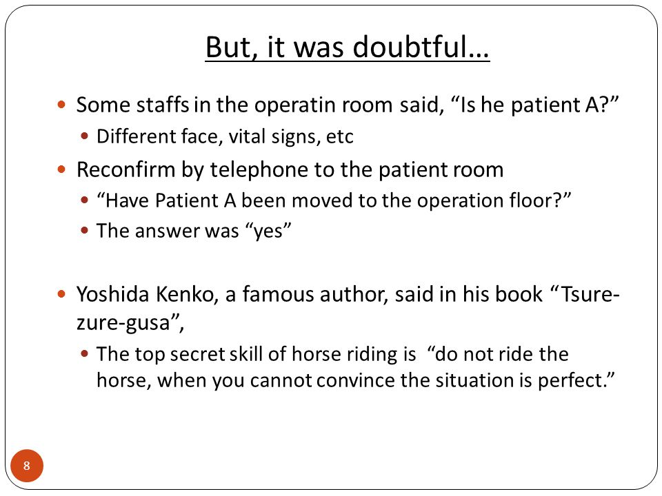 But, it was doubtful… Some staffs in the operatin room said, Is he patient A Different face, vital signs, etc Reconfirm by telephone to the patient room Have Patient A been moved to the operation floor The answer was yes Yoshida Kenko, a famous author, said in his book Tsure- zure-gusa , The top secret skill of horse riding is do not ride the horse, when you cannot convince the situation is perfect. 8