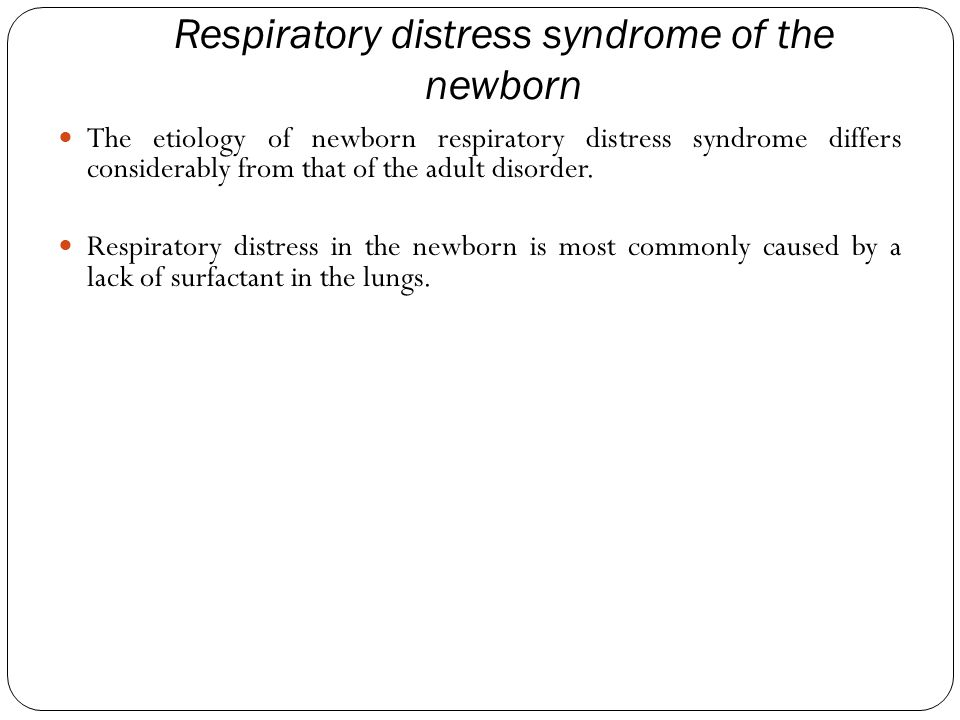 Respiratory distress syndrome of the newborn The etiology of newborn respiratory distress syndrome differs considerably from that of the adult disorder.