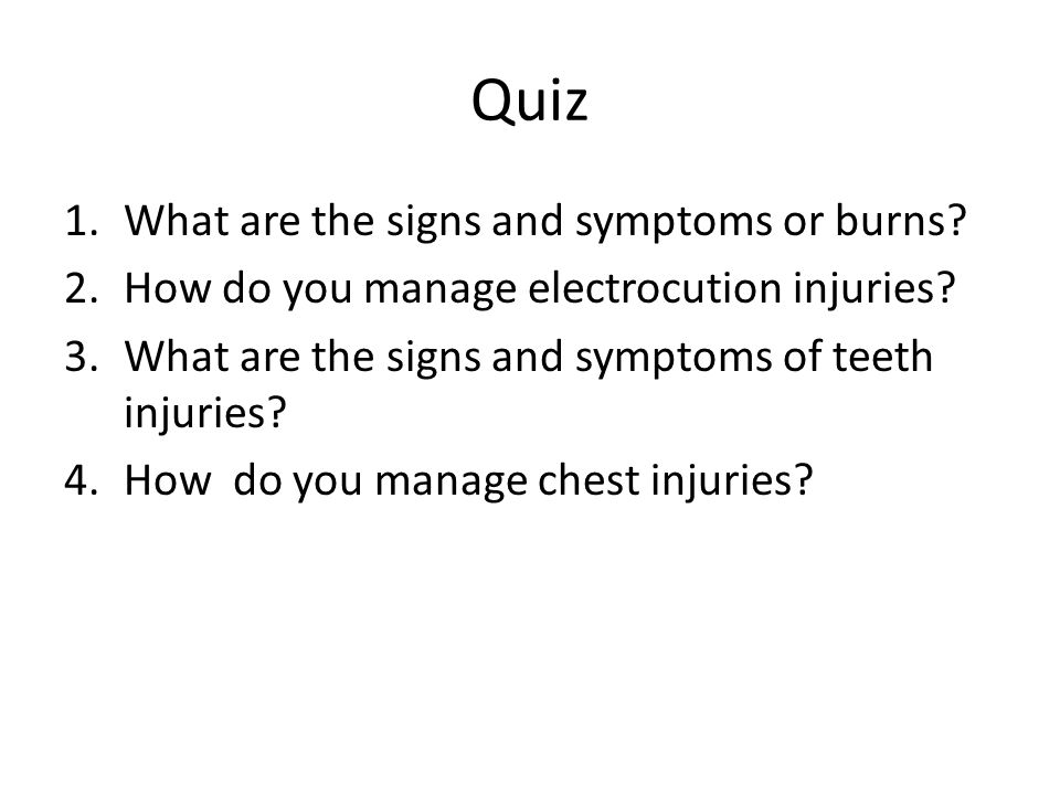 Quiz 1.What are the signs and symptoms or burns. 2.How do you manage electrocution injuries.