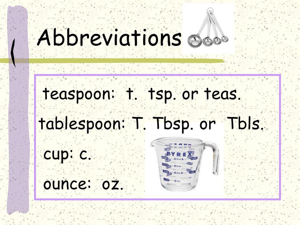 Abbreviations teaspoon: t. tsp. or teas. tablespoon: T. Tbsp. or Tbls. cup: c. ounce: oz.