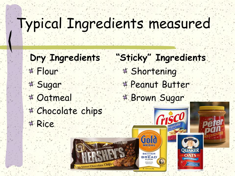 Typical Ingredients measured Flour Sugar Oatmeal Chocolate chips Rice Shortening Peanut Butter Brown Sugar Dry Ingredients Sticky Ingredients
