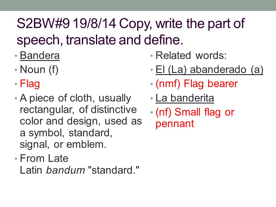 S2BW#9 19/8/14 Copy, write the part of speech, translate and define. Bandera Noun (f) Flag A piece of cloth, usually rectangular, of distinctive color