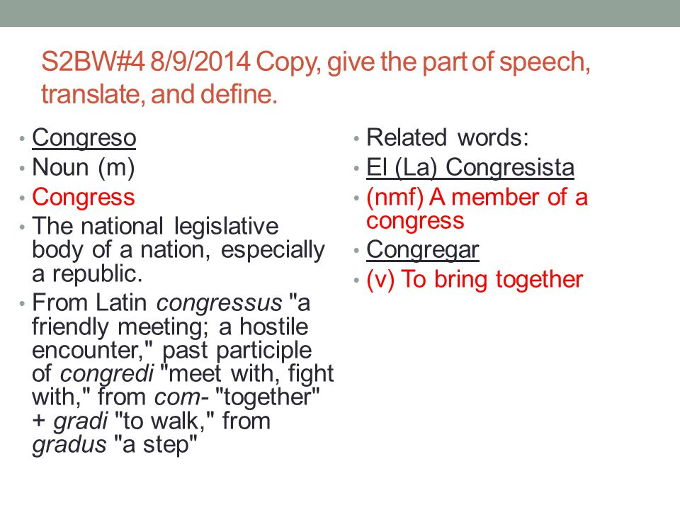 S2BW#4 8/9/2014 Copy, give the part of speech, translate, and define. Congreso Noun (m) Congress The national legislative body of a nation, especially