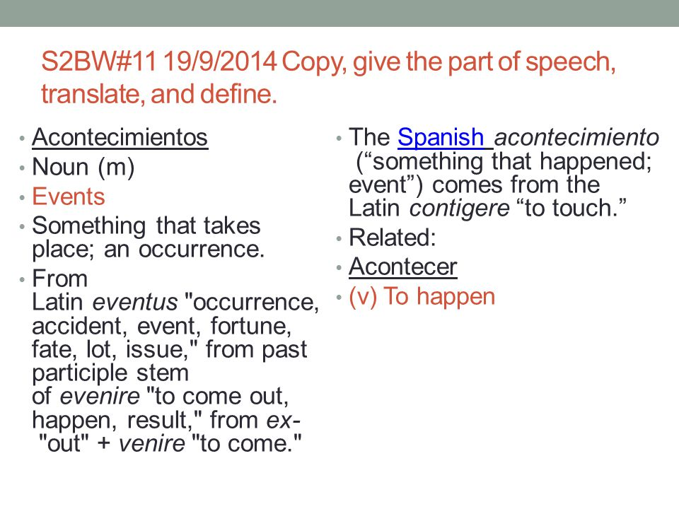 S2BW#11 19/9/2014 Copy, give the part of speech, translate, and define. Acontecimientos Noun (m) Events Something that takes place; an occurrence. Fro