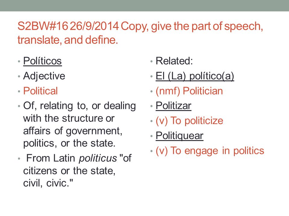 S2BW#16 26/9/2014 Copy, give the part of speech, translate, and define. Políticos Adjective Political Of, relating to, or dealing with the structure o