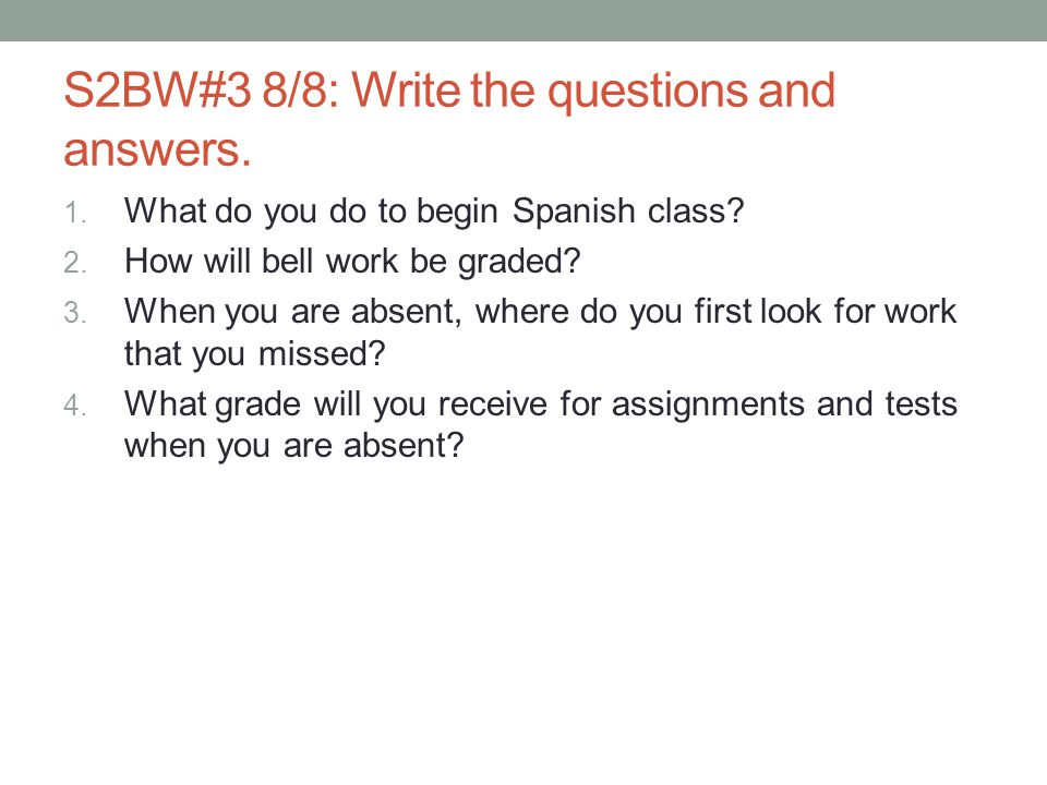S2BW#3 8/8: Write the questions and answers. 1. What do you do to begin Spanish class? 2. How will bell work be graded? 3. When you are absent, where