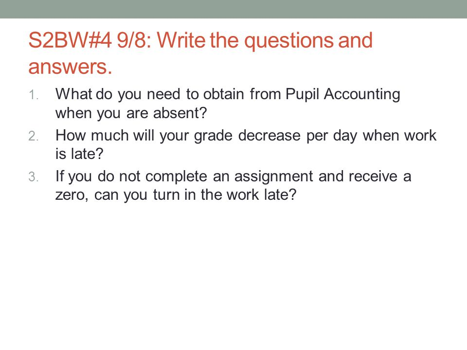 S2BW#4 9/8: Write the questions and answers. 1. What do you need to obtain from Pupil Accounting when you are absent? 2. How much will your grade decr