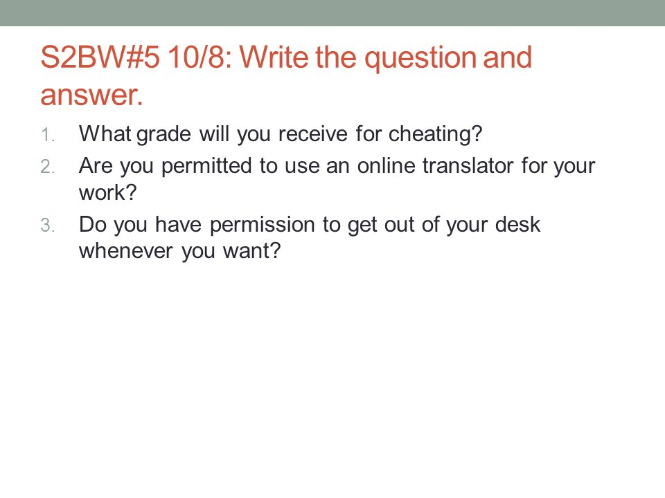 S2BW#5 10/8: Write the question and answer. 1. What grade will you receive for cheating? 2. Are you permitted to use an online translator for your wor