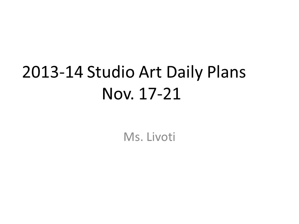 2013-14 Studio Art Daily Plans Nov. 17-21 Ms. Livoti