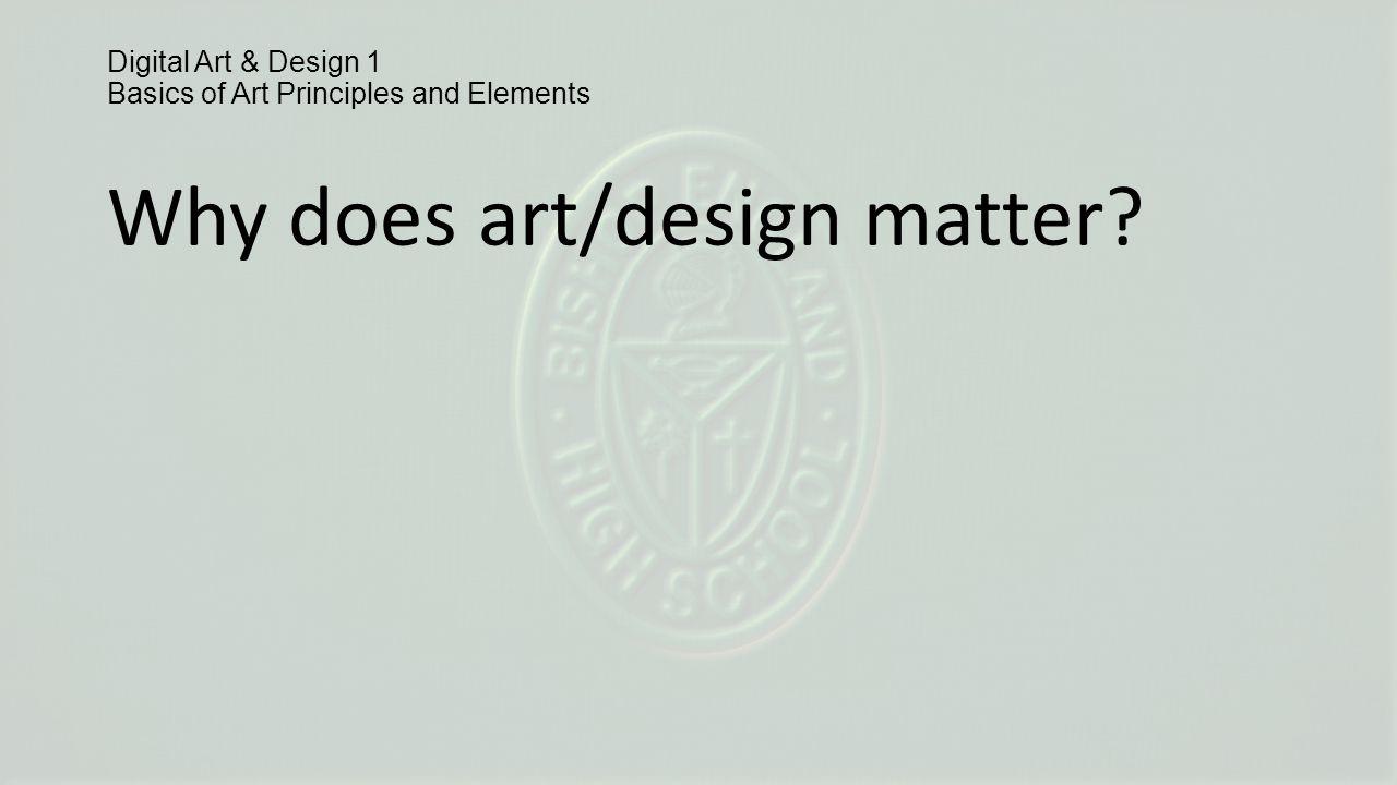Digital Art & Design 1 Basics of Art Principles and Elements Why does art/design matter?
