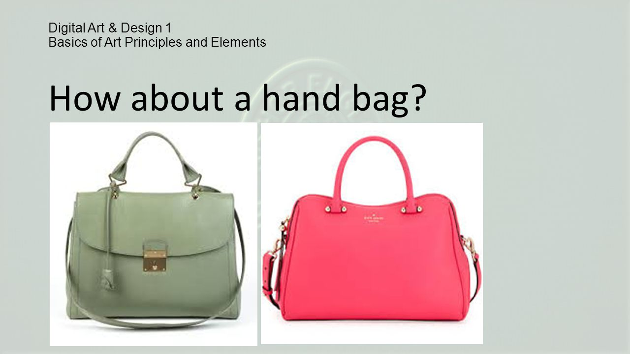 Digital Art & Design 1 Basics of Art Principles and Elements How about a hand bag?