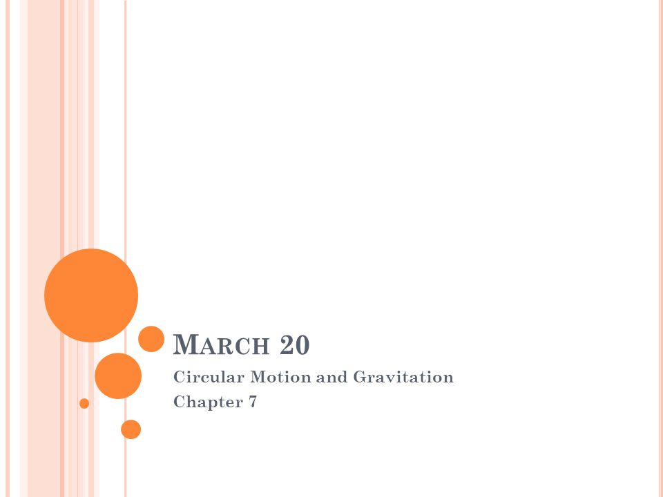 M ARCH 20 Circular Motion and Gravitation Chapter 7