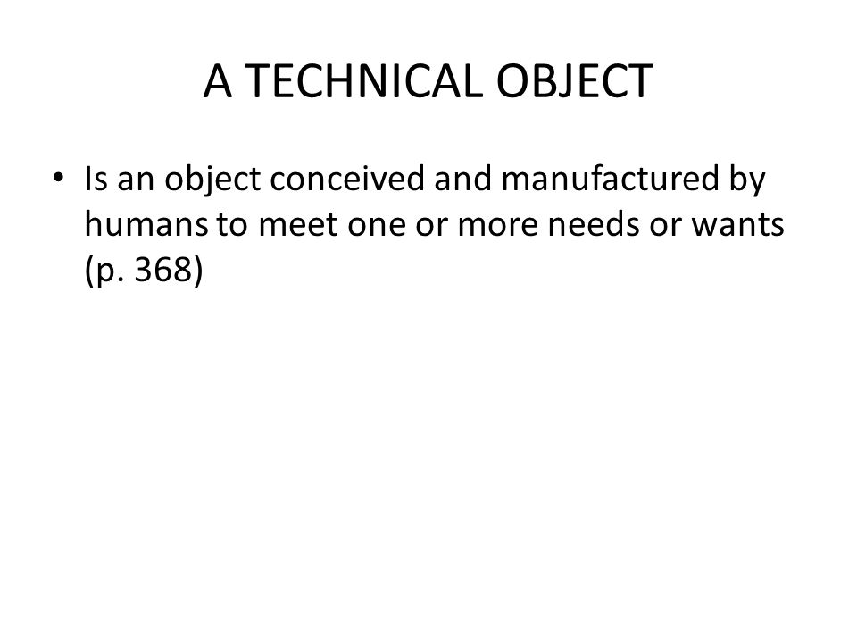 A TECHNICAL OBJECT Is an object conceived and manufactured by humans to meet one or more needs or wants (p.