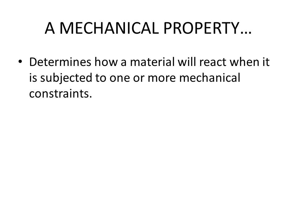 A MECHANICAL PROPERTY… Determines how a material will react when it is subjected to one or more mechanical constraints.