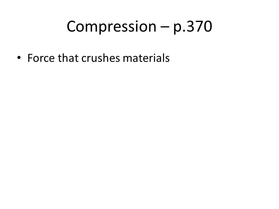 Compression – p.370 Force that crushes materials