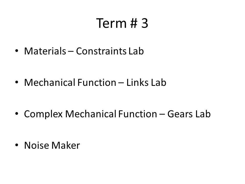 Term # 3 Materials – Constraints Lab Mechanical Function – Links Lab Complex Mechanical Function – Gears Lab Noise Maker