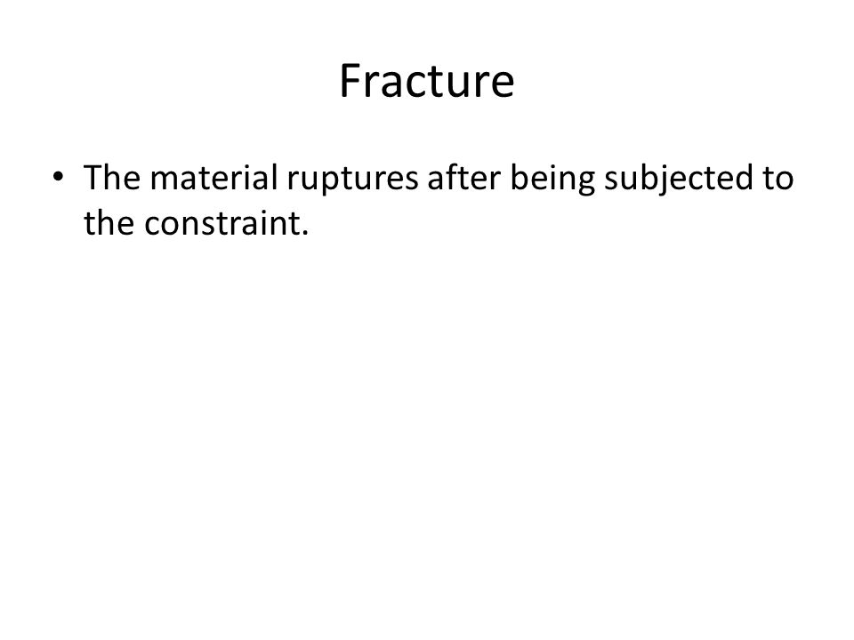 Fracture The material ruptures after being subjected to the constraint.