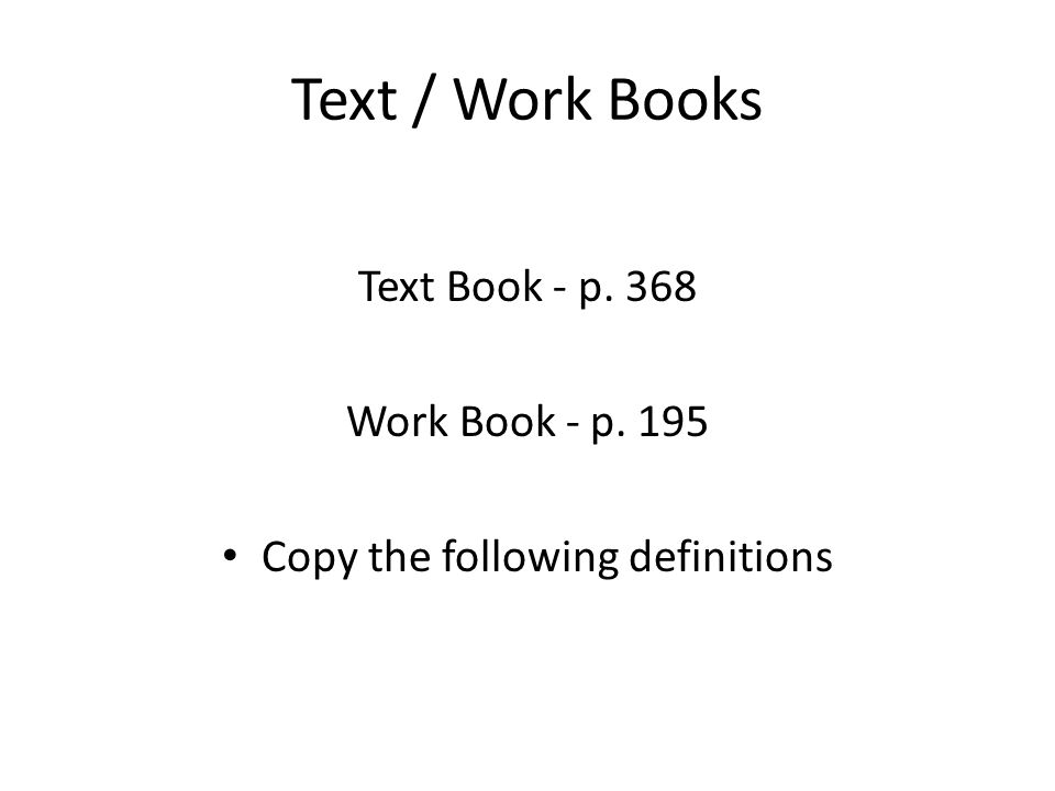 Text / Work Books Text Book - p. 368 Work Book - p. 195 Copy the following definitions