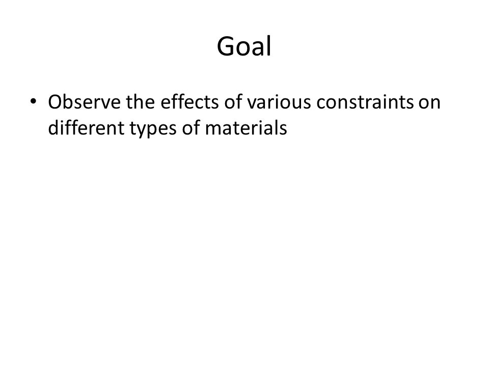 Goal Observe the effects of various constraints on different types of materials