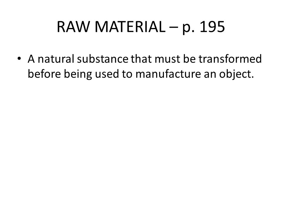 RAW MATERIAL – p. 195 A natural substance that must be transformed before being used to manufacture an object.
