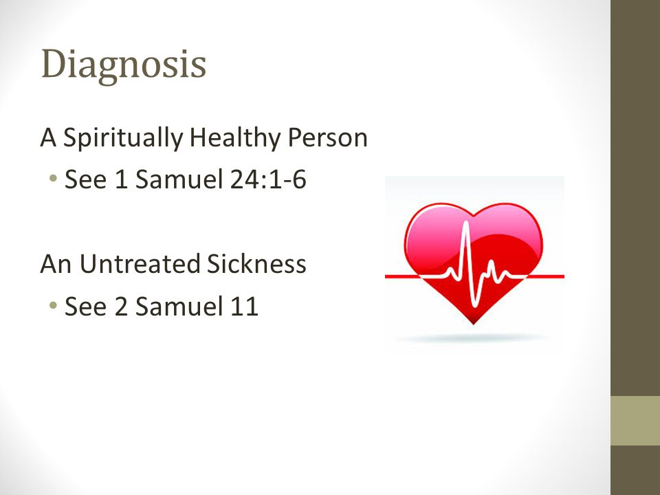 Diagnosis A Spiritually Healthy Person See 1 Samuel 24:1-6 An Untreated Sickness See 2 Samuel 11