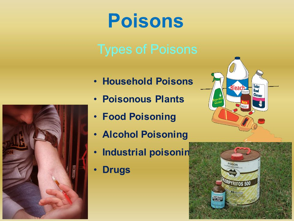 Poisons Types of Poisons Household Poisons Poisonous Plants Food Poisoning Alcohol Poisoning Industrial poisoning Drugs
