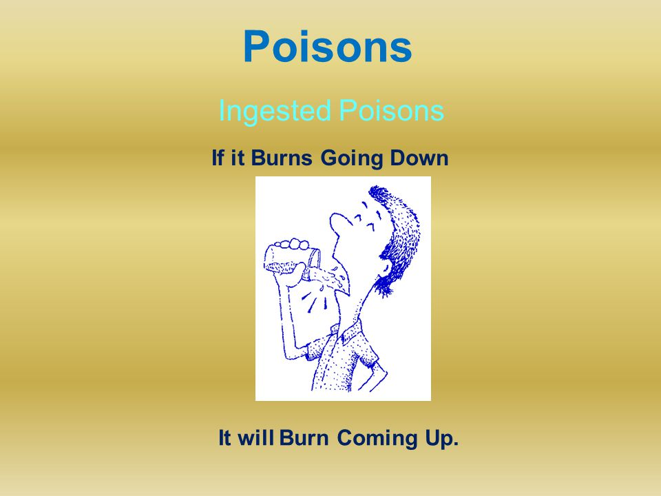 Poisons Ingested Poisons If it Burns Going Down It will Burn Coming Up.