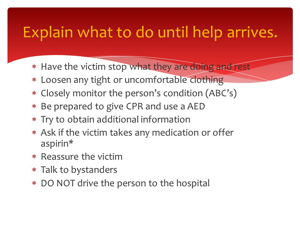  Have the victim stop what they are doing and rest  Loosen any tight or uncomfortable clothing  Closely monitor the person's condition (ABC's)  Be prepared to give CPR and use a AED  Try to obtain additional information  Ask if the victim takes any medication or offer aspirin*  Reassure the victim  Talk to bystanders  DO NOT drive the person to the hospital Explain what to do until help arrives.
