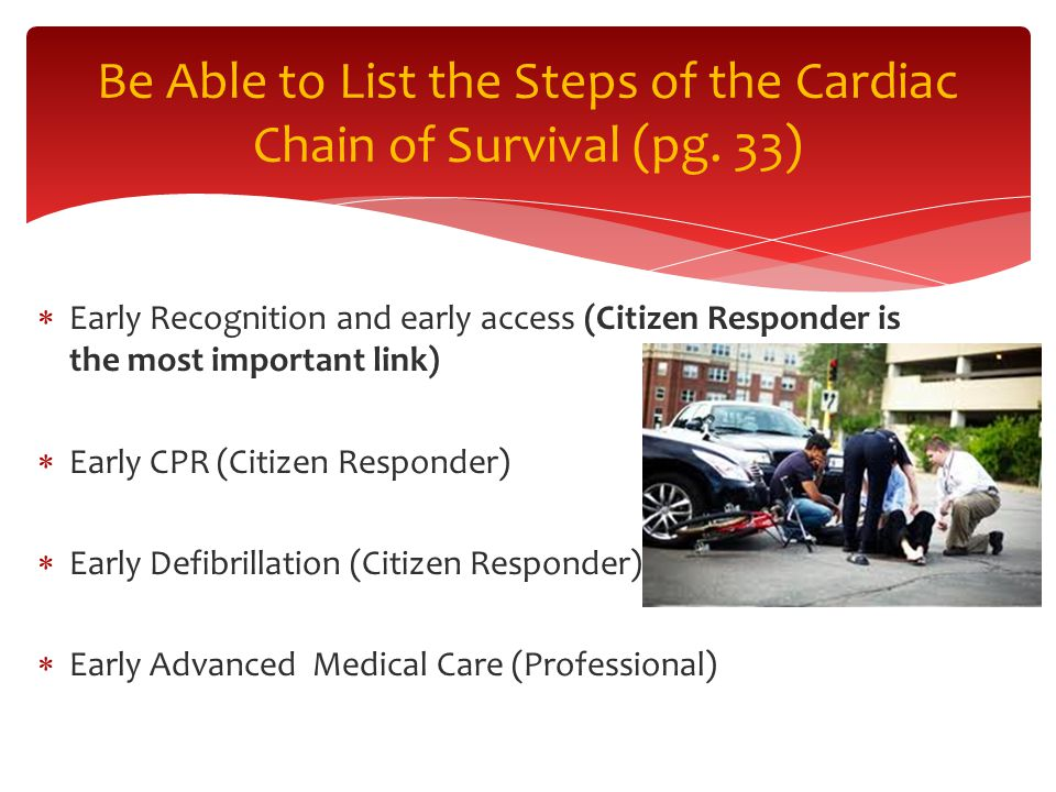  Early Recognition and early access (Citizen Responder is the most important link)  Early CPR (Citizen Responder)  Early Defibrillation (Citizen Responder)  Early Advanced Medical Care (Professional) Be Able to List the Steps of the Cardiac Chain of Survival (pg.