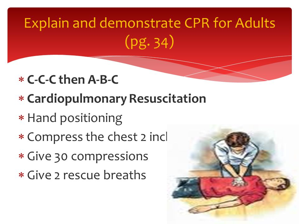  C-C-C then A-B-C  Cardiopulmonary Resuscitation  Hand positioning  Compress the chest 2 inches  Give 30 compressions  Give 2 rescue breaths Explain and demonstrate CPR for Adults (pg.