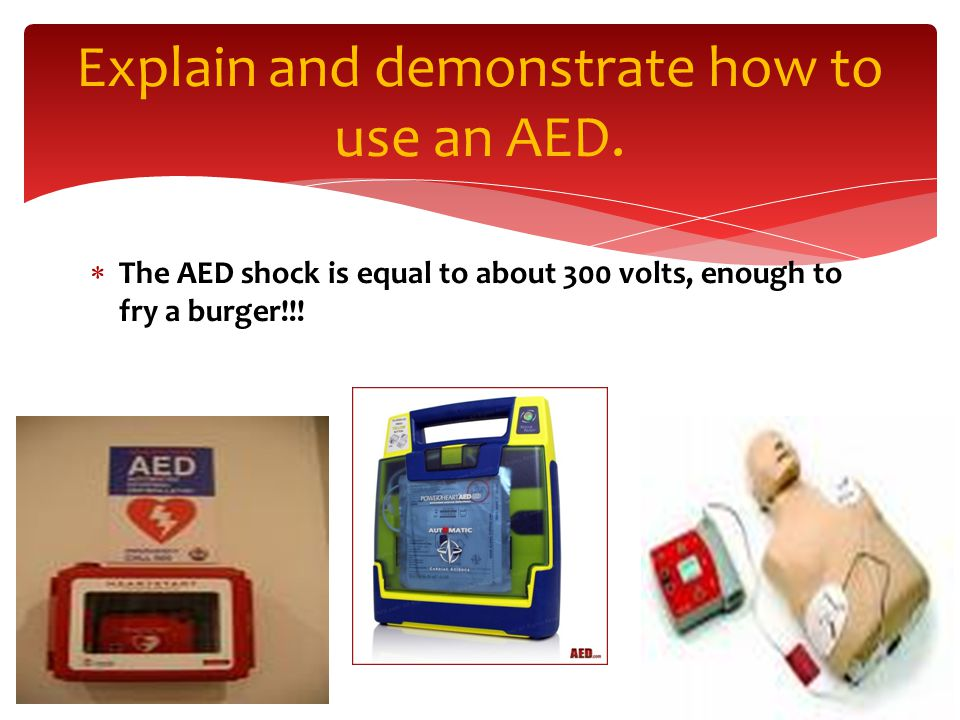  The AED shock is equal to about 300 volts, enough to fry a burger!!.