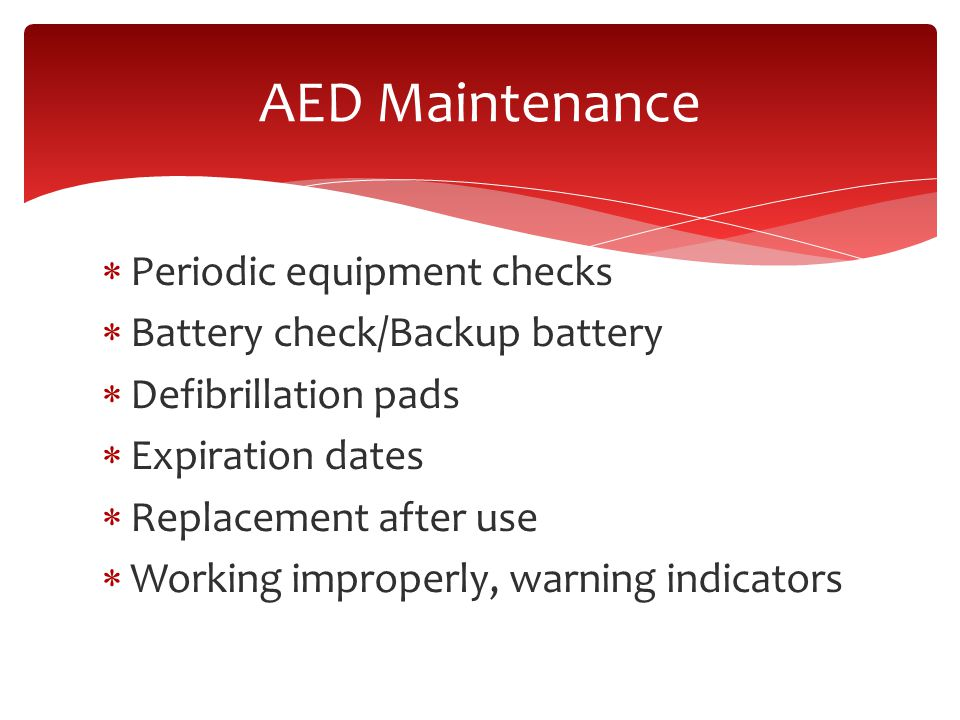  Periodic equipment checks  Battery check/Backup battery  Defibrillation pads  Expiration dates  Replacement after use  Working improperly, warning indicators AED Maintenance