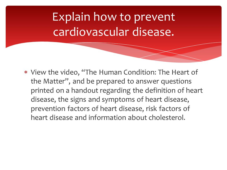  View the video, The Human Condition: The Heart of the Matter , and be prepared to answer questions printed on a handout regarding the definition of heart disease, the signs and symptoms of heart disease, prevention factors of heart disease, risk factors of heart disease and information about cholesterol.