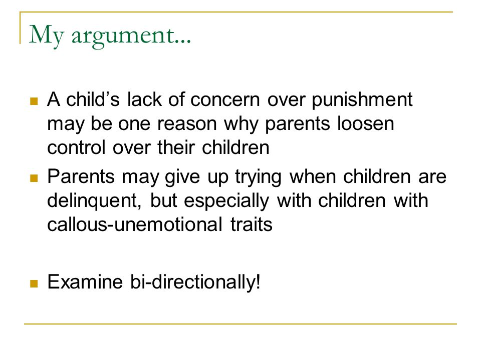 My argument... A child's lack of concern over punishment may be one reason why parents loosen control over their children Parents may give up trying w