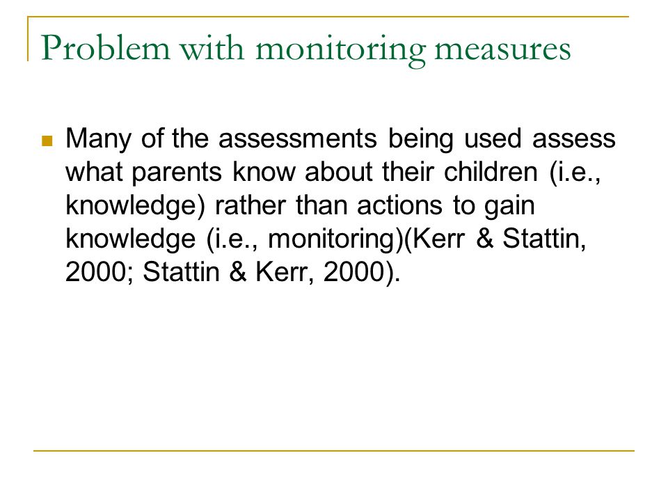 Problem with monitoring measures Many of the assessments being used assess what parents know about their children (i.e., knowledge) rather than action